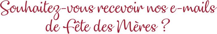 Souhaitez-vous recevoir nos e-mails de Fête des Mères ?