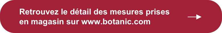 Retrouvez le détail des mesures prises en magasin sur www.botanic.com